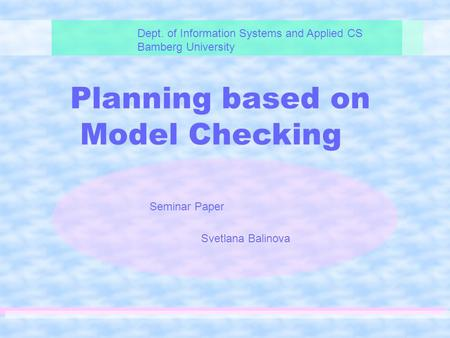 Planning based on Model Checking Dept. of Information Systems and Applied CS Bamberg University Seminar Paper Svetlana Balinova.
