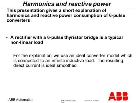 Harmonics and reactive power ABB Automation File: netzrück-2.ppt 1Dr. Eulitz 02.06.1999- Rev 1 This presentation gives a short explanation of harmonics.