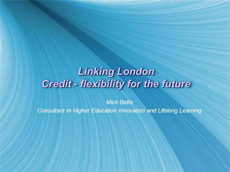 Linking London Credit - flexibility for the future Mick Betts Consultant In Higher Education Innovation and Lifelong Learning Mick Betts Consultant In.