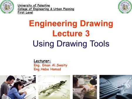 Engineering Drawing Lecture 3 Using Drawing Tools Lecturer: Eng. Eman Al.Swaity Eng.Heba Hamad University of Palestine College of Engineering & Urban Planning.