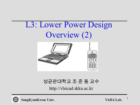 VADA Lab.SungKyunKwan Univ. 1 L3: Lower Power Design Overview (2) 성균관대학교 조 준 동 교수
