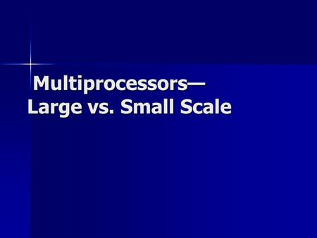 Multiprocessors— Large vs. Small Scale Multiprocessors— Large vs. Small Scale.