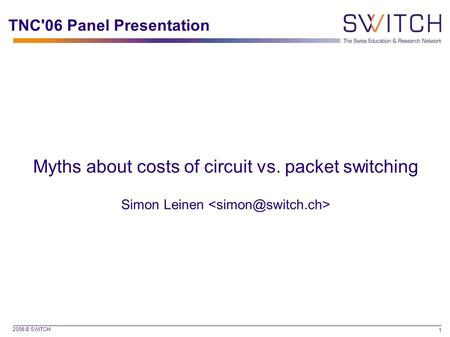 2006 © SWITCH 1 TNC'06 Panel Presentation Myths about costs of circuit vs. packet switching Simon Leinen.