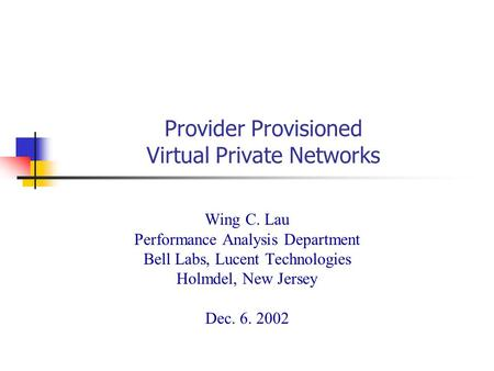 Provider Provisioned Virtual Private Networks Wing C. Lau Performance Analysis Department Bell Labs, Lucent Technologies Holmdel, New Jersey Dec. 6. 2002.