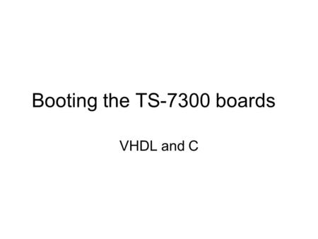 Booting the TS-7300 boards VHDL and C. Overview After looking at the general approach to booting machines (generally PCs) we will now look at the TS-7300.
