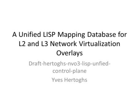 A Unified LISP Mapping Database for L2 and L3 Network Virtualization Overlays Draft-hertoghs-nvo3-lisp-unfied- control-plane Yves Hertoghs.