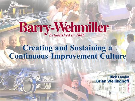 Creating and Sustaining a Continuous Improvement Culture Rick Landin Brian Wellinghoff.
