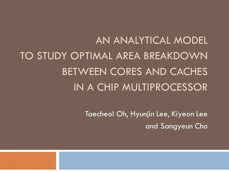 AN ANALYTICAL MODEL TO STUDY OPTIMAL AREA BREAKDOWN BETWEEN CORES AND CACHES IN A CHIP MULTIPROCESSOR Taecheol Oh, Hyunjin Lee, Kiyeon Lee and Sangyeun.