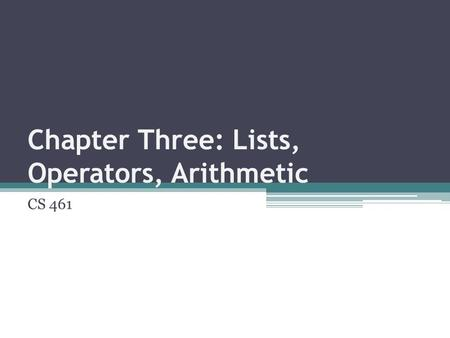 Chapter Three: Lists, Operators, Arithmetic CS 461.
