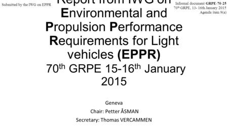 Report from IWG on Environmental and Propulsion Performance Requirements for Light vehicles (EPPR) 70 th GRPE 15-16 th January 2015 Geneva Chair: Petter.