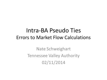 Intra-BA Pseudo Ties Errors to Market Flow Calculations Nate Schweighart Tennessee Valley Authority 02/11/2014.