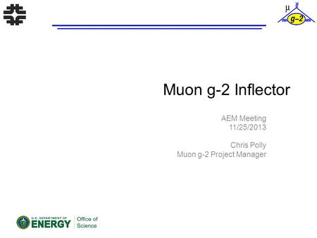 Muon g-2 Inflector AEM Meeting 11/25/2013 Chris Polly Muon g-2 Project Manager.