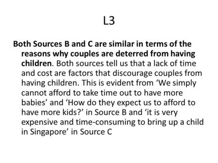 L3 Both Sources B and C are similar in terms of the reasons why couples are deterred from having children. Both sources tell us that a lack of time and.