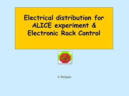 Electrical distribution for ALICE experiment & Electronic Rack Control S. Philippin.