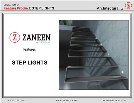 Features 1. 8 0 0. 3 8 8. 3 3 8 2 w w w. z a n e e n. c o m z a n e e z a n e e n. c o m Architectural L3 STEP LIGHTS Volume 2011-04 Feature Product: