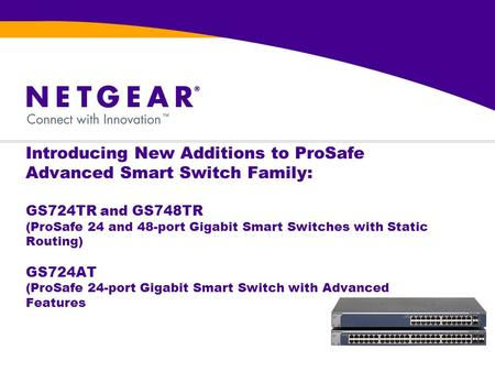 Introducing New Additions to ProSafe Advanced Smart Switch Family: GS724TR and GS748TR (ProSafe 24 and 48-port Gigabit Smart Switches with Static Routing)