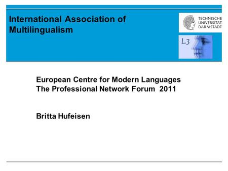 International Association of Multilingualism European Centre for Modern Languages The Professional Network Forum 2011 Britta Hufeisen.