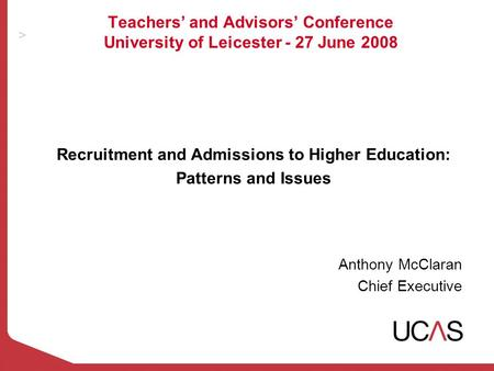 Teachers' and Advisors' Conference University of Leicester - 27 June 2008 Recruitment and Admissions to Higher Education: Patterns and Issues Anthony McClaran.