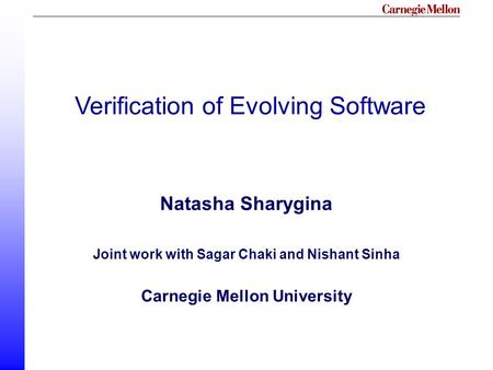 Verification of Evolving Software Natasha Sharygina Joint work with Sagar Chaki and Nishant Sinha Carnegie Mellon University.