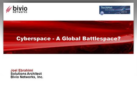 Cyberspace - A Global Battlespace? Joel Ebrahimi Solutions Architect Bivio Networks, Inc.