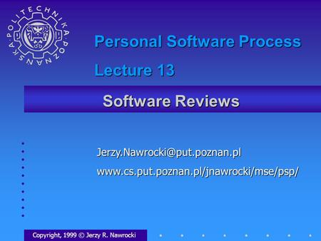 Software Reviews Copyright, 1999 © Jerzy R. Nawrocki Personal Software Process Lecture.