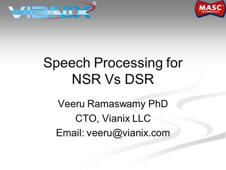 Speech Processing for NSR Vs DSR Veeru Ramaswamy PhD CTO, Vianix LLC
