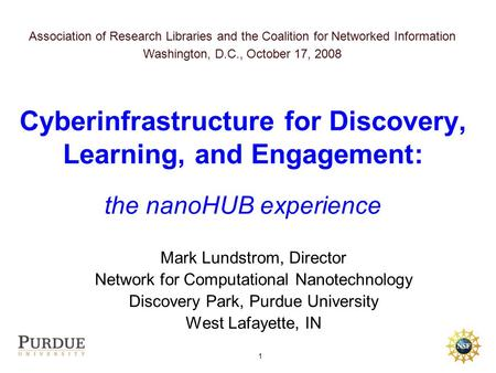 1 Mark Lundstrom, Director Network for Computational Nanotechnology Discovery Park, Purdue University West Lafayette, IN Cyberinfrastructure for Discovery,