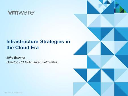 © 2012 VMware Inc. All rights reserved Infrastructure Strategies in the Cloud Era Mike Brunner Director, US Mid-market Field Sales.