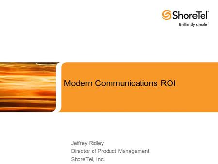 Modern Communications ROI Jeffrey Ridley Director of Product Management ShoreTel, Inc.