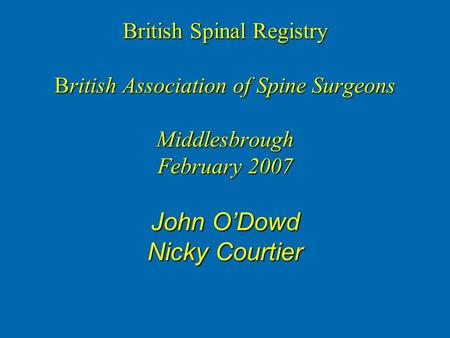 British Spinal Registry British Association of Spine Surgeons Middlesbrough February 2007 John O'Dowd Nicky Courtier.