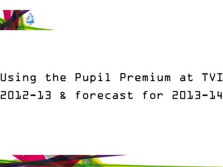 Using the Pupil Premium at TVI 2012-13 & forecast for 2013-14.