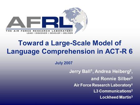 Toward a Large-Scale Model of Language Comprehension in ACT-R 6 July 2007 Jerry Ball 1, Andrea Heiberg 2, and Ronnie Silber 3 Air Force Research Laboratory.
