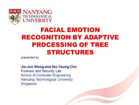 FACIAL EMOTION RECOGNITION BY ADAPTIVE PROCESSING OF TREE STRUCTURES Jia-Jun Wong and Siu-Yeung Cho Forensic and Security Lab School of Computer Engineering.