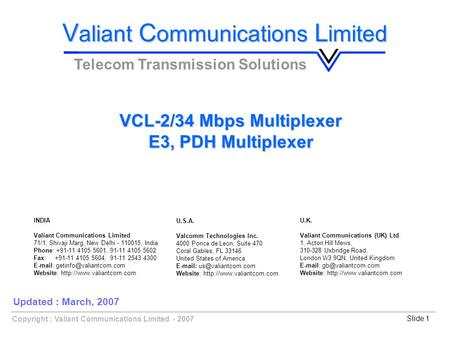 Copyright : Valiant Communications Limited - 2007Slide 1 VCL-2/34 Mbps Multiplexer E3, PDH Multiplexer V aliant C ommunications L imited Telecom Transmission.