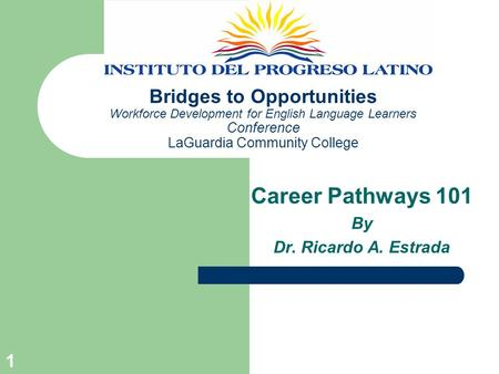 1 Bridges to Opportunities Workforce Development for English Language Learners Conference LaGuardia Community College Career Pathways 101 By Dr. Ricardo.