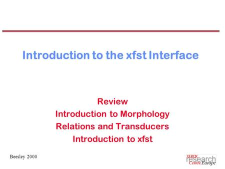 Beesley 2000 Introduction to the xfst Interface Review Introduction to Morphology Relations and Transducers Introduction to xfst.