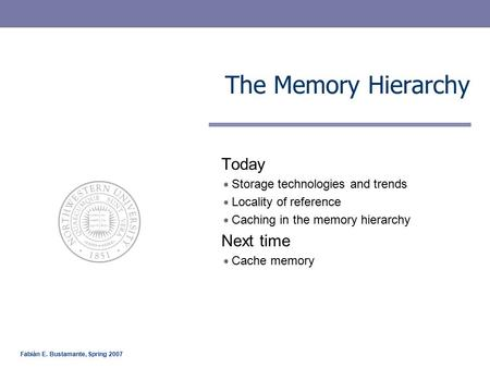 Fabián E. Bustamante, Spring 2007 The Memory Hierarchy Today Storage technologies and trends Locality of reference Caching in the memory hierarchy Next.