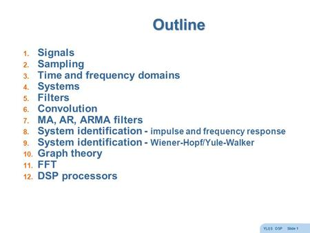 Y(J)S DSP Slide 1 Outline 1. Signals 2. Sampling 3. Time and frequency domains 4. Systems 5. Filters 6. Convolution 7. MA, AR, ARMA filters 8. System identification.