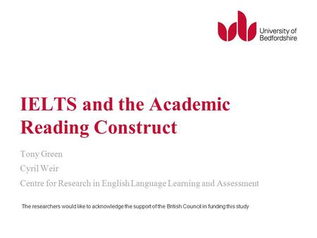 IELTS and the Academic Reading Construct Tony Green Cyril Weir Centre for Research in English Language Learning and Assessment The researchers would like.