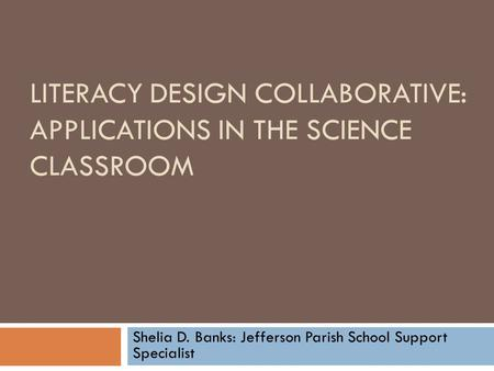LITERACY DESIGN COLLABORATIVE: APPLICATIONS IN THE SCIENCE CLASSROOM Shelia D. Banks: Jefferson Parish School Support Specialist.