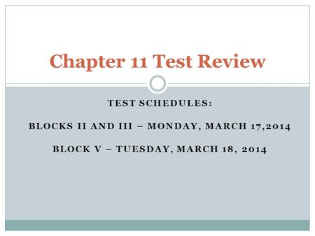 TEST SCHEDULES: BLOCKS II AND III – MONDAY, MARCH 17,2014 BLOCK V – TUESDAY, MARCH 18, 2014 Chapter 11 Test Review.