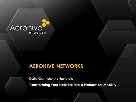 © 2013 Aerohive Networks CONFIDENTIAL Data Connectors Honolulu Transforming Your Network into a Platform for Mobility AEROHIVE NETWORKS.