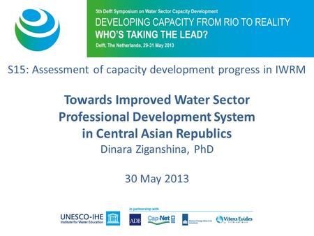 S15: Assessment of capacity development progress in IWRM Towards Improved Water Sector Professional Development System in Central Asian Republics Dinara.