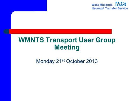 West Midlands Neonatal Transfer Service WMNTS Transport User Group Meeting Monday 21 st October 2013.