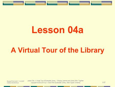 Revised FR 2013-05-17 14:23 EST Created WE 2004-06-23 Lesson 04a. A Virtual Tour of Evansdale Library / Bringing Learners and Library Skills Together Copyright.