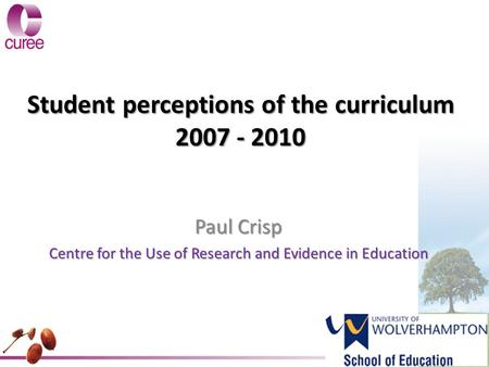 Student perceptions of the curriculum 2007 - 2010 Paul Crisp Centre for the Use of Research and Evidence in Education.