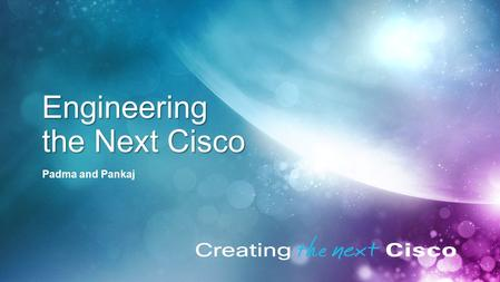 © 2011 Cisco and/or its affiliates. All rights reserved. Cisco Confidential 1 Engineering the Next Cisco Padma and Pankaj.