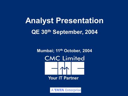 1 Your IT Partner Analyst Presentation QE 30 th September, 2004 Mumbai; 11 th October, 2004.