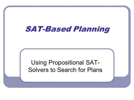 SAT-Based Planning Using Propositional SAT- Solvers to Search for Plans.