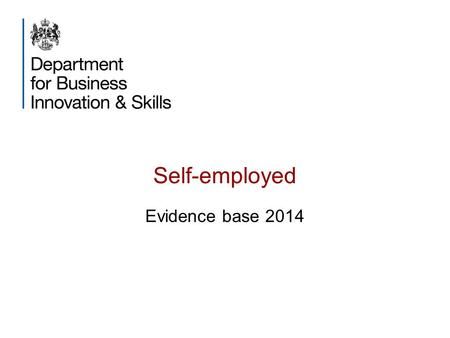 Self-employed Evidence base 2014. Purpose This slide-pack aims to provide a broad evidence-base on self- employment in the UK. Drawn predominantly from.